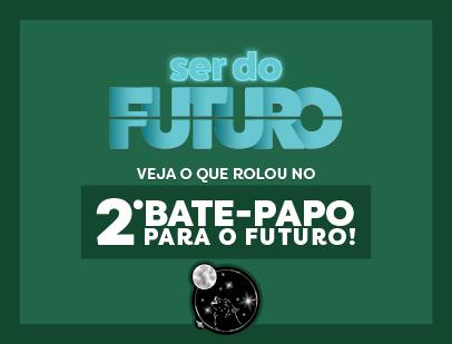 2º Bate-papo Ser do Futuro